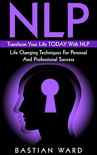 NLP: Transform Your Life TODAY With NLP: Life Changing Techniques For Personal And Professional Success (NLP, NLP Neuro Linguistic Programming, Happiness, Success, Motivation,) (English Edition)