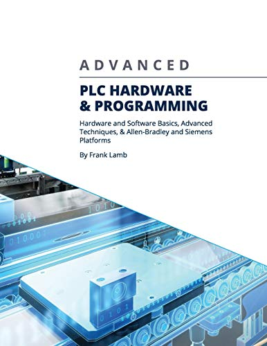 Advanced PLC Hardware & Programming: Hardware and Software Basics, Advanced Techniques & Allen-Bradley and Siemens Platforms