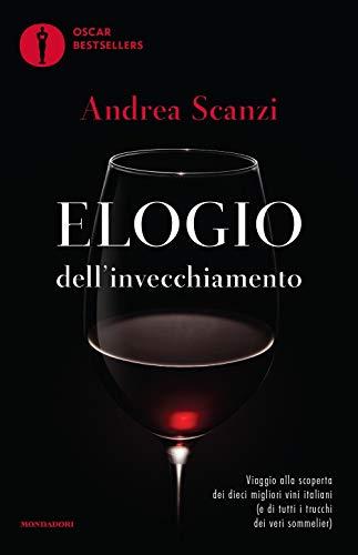 Elogio dell invecchiamento. Viaggio alla scoperta dei dieci migliori vini italiani (e di tutti i trucchi dei veri sommelier)