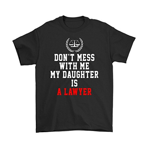 Lawyer T-Shirt - Don't Mess with Me. My Daughter is A Lawyer - Unisex Funny Gift for Men, Women, Lawyer, Attorney L.11.6 Black