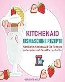 Kitchenaid Eismaschine Rezepte: Köstliche Kitchen Aid Eis Rezepte zubereiten mit dem Küchenhelfer