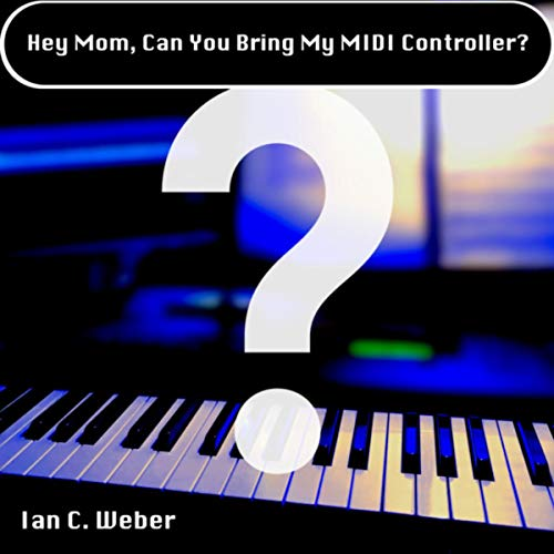 Hey Mom, Can You Bring My MIDI Controller?