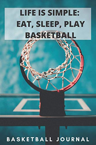 LIFE IS SIMPLE: EAT, SLEEP, PLAY BASKETBALL: A 6X9 100 page basketball journal to help you become the next star nba player