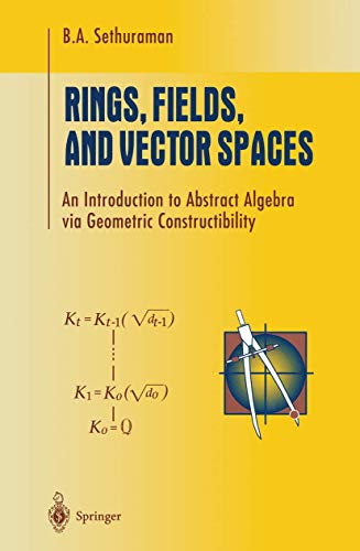 Rings, Fields, and Vector Spaces: An Introduction to Abstract Algebra via Geometric Constructibility (Undergraduate Text