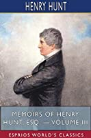 Memoirs of Henry Hunt, Esq. - Volume III (Esprios Classics)
