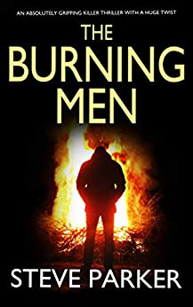 THE BURNING MEN an absolutely gripping killer thriller with a huge twist (Detective Ray Paterson Book 3) by [STEVE PARKER]