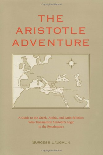 The Aristotle Adventure: A Guide to the Greek, Arabic, & Latin Scholars Who Transmitted Aristotle's Logic to the Renaiss