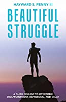 Beautiful Struggle: A Guide on How to Overcome Disappointment, Depression, and Delay