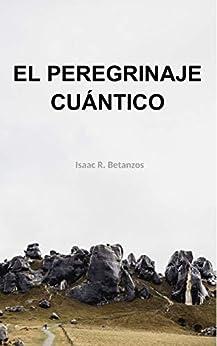 El Peregrinaje Cuántico: Una Prospección Existencial Hacia el Yo Cuántico (Spanish Edition) by [Isaac R. Betanzos]
