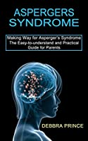Aspergers Syndrome: The Easy-to-understand and Practical Guide for Parents (Making Way for Asperger's Syndrome)