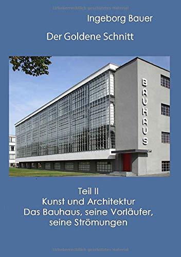 Der Goldene Schnitt: Teil II: Kunst und Architektur - Das Bauhaus, seine Vorläufer, seine Strömungen