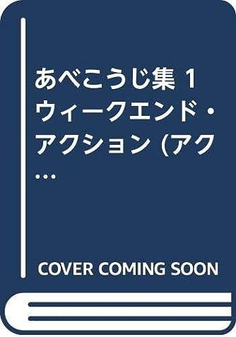 あべこうじ集 1 ウィークエンド・アクション (アクションコミックス)
