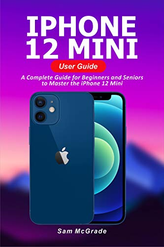 iPhone 12 Mini User Guide: A Complete Guide for Beginners and Seniors to Master the iPhone 12 Mini
