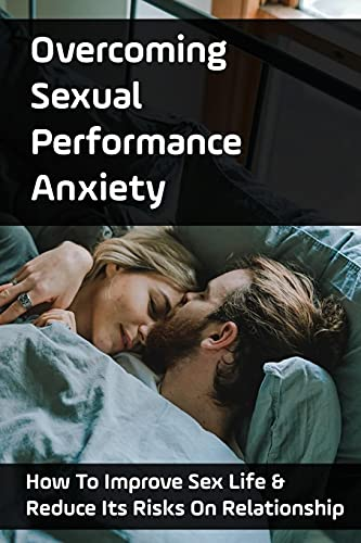 Overcoming Sexual Performance Anxiety: How To Improve Sex Life & Reduce Its Risks On Relationship: How To Get An Erect Penis And