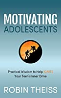 Motivating Adolescents: Practical Wisdom To Help Ignite Your Teen's Inner Drive