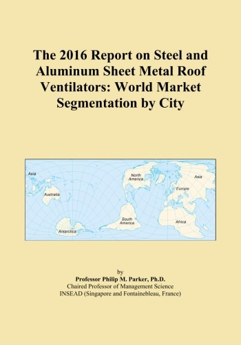 The 2016 Report on Steel and Aluminum Sheet Metal Roof Ventilators: World Market Segmentation by City