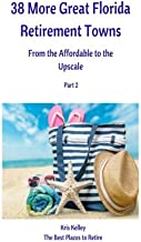 38 More Great Florida Retirement Towns: From the Affordable to the Upscale (The Best Places to Retire) (Volume 6)