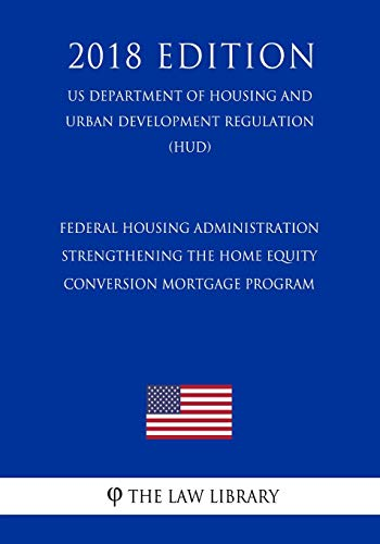 Compare Textbook Prices for Federal Housing Administration - Strengthening the Home Equity Conversion Mortgage Program US Department of Housing and Urban Development Regulation HUD 2018 Edition  ISBN 9781729697689 by The Law Library