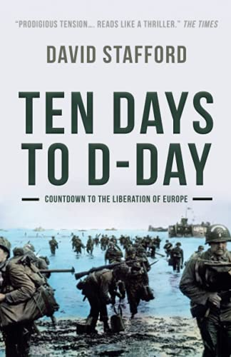 Ten Days to D-Day: Countdown to the liberation of Europe (David Stafford World War II History)