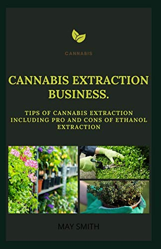 CANNABIS EXTRACT BUSINESS: Tips Of Cannabis Extraction Including Pros And Cons Of Ethanol Extraction