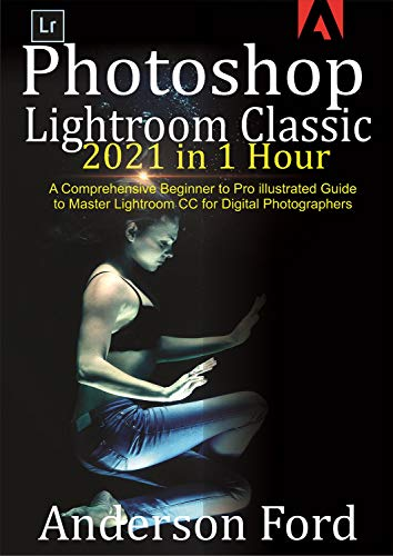 Photoshop Lightroom Classic 2021 in 1 Hour : A Comprehensive Beginner to Pro illustrated Guide to Master Lightroom CC For Digital Photographers