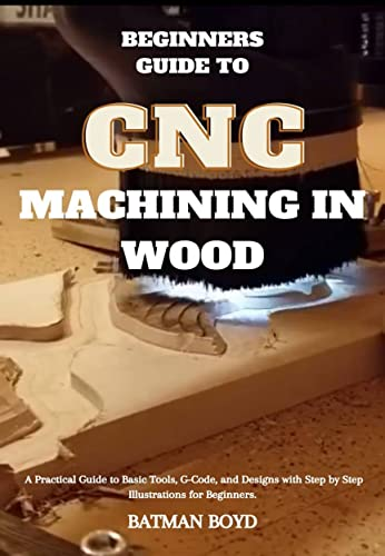 Beginners Guide to CNC Machining in Wood: A Practical Guide to Basic Tools, G-Code, and Designs with Step by Step Illustrations for Beginners. (English Edition)