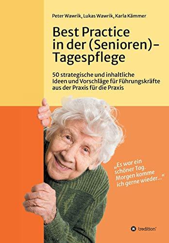 Best Practice in der (Senioren-)Tagespflege: 50 strategische und inhaltliche Ideen und Vorschläge für Führungskräfte aus der Praxis für die Praxis in der (Senioren-)Tagespflege