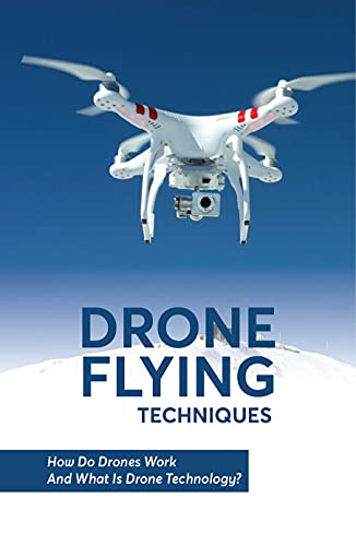 Drone Flying Techniques How Do Drones Work And What Is Drone Technology?: An Introduction To Drones (English Edition)