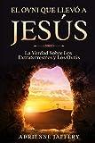 El Ovni Que Llevó a Jesús: La Verdad Sobre Los Extraterrestres y Los Ovnis