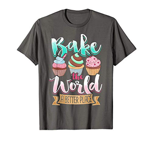 Baking Gift Bake The World A Better Place Cupcake Cooking T-Shirt
