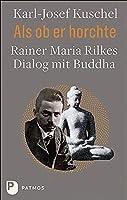 Als ob er horchte: Rainer Maria Rilkes Dialog mit Buddha