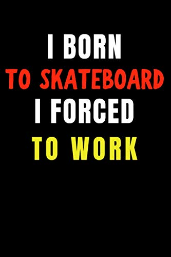 I Born to Skateboard I Forced to Work: Blank Lined Funny Gag Journal, Sarcastic Joke, Humor, and Sport, Cool Stuff Gift for Men and Boy