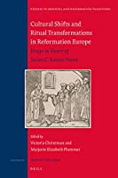 Cultural Shifts and Ritual Transformations in Reformation Europe: Essays in Honor of Susan C. Karant-Nunn (Studies in Medieval and Reformation Traditions)
