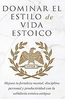Dominar El Estilo de Vida Estoica: Mejora Tu Fortaleza Mental, Disciplina Y Productividad Con La Sabiduría Estoica Antigua