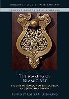 The Making of Islamic Art: Studies in Honour of Sheila Blair and Jonathan Bloom (Edinburgh Studies in Islamic Art)