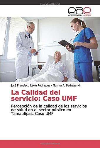 La Calidad del servicio: Caso UMF: Percepción de la calidad de los servicios de salud en el sector público en Tamaulipas: Caso UMF