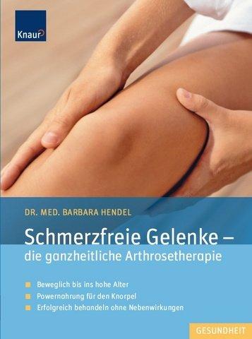 Schmerzfreie Gelenke - die ganzheitliche Arthrosetherapie: Beweglich bis ins hohe Alter; Powernahrung für den Knorpel; Erfolgreich behandeln ohne Nebenwirkungen