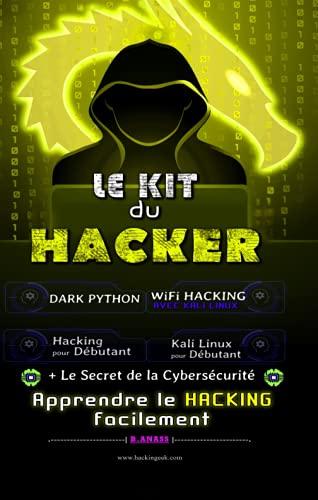 Le Kit du Hacker: Apprendre le Hacking Facilement - Le Pack Complet : Hacking pour Débutant + Dark Python + WiFi Hacking avec Kali Linux + Kali Linux pour Débutant + Le secret De La Cybersécurité