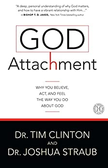God Attachment: Why You Believe, Act, and Feel the Way You Do About God by [Tim Clinton, Joshua Straub]