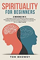 Spirituality for beginners: 2 Books in 1: A 100 Pages Compact and Effective Guide to Improve Spirituality for Newbies; Achieve a Mindset Full of Wholeness, Positivity, Success, and Calmness Forever, In Less than 48 Hours (Part 1 and 2)