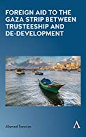 Foreign Aid to the Gaza Strip Between Trusteeship and De-development (Anthem Frontiers of Global Political Economy and Development)