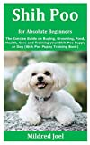 Shih Poo for Absolute Beginners: The Concise Guide on Buying, Grooming, Food, Health, Care and Training your Shih Poo Puppy or Dog (Shih Poo Puppy Training Book)