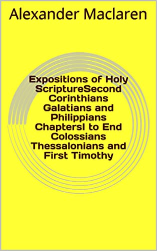 Expositions of Holy ScriptureSecond Corinthians Galatians and Philippians ChaptersI to End Colossians Thessalonians and First Timothy (English Edition)