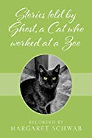 Stories told by Ghost, a Cat who worked at a Zoo