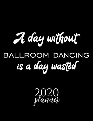 A Day Without Ballroom Dancing Is A Day Wasted 2020 Planner: Nice 2020 Calendar for Ballroom Dancing Fan | Christmas Gift Idea Ballroom Dancing Theme ... Journal for 2020 | 120 pages 8.5x11 inches