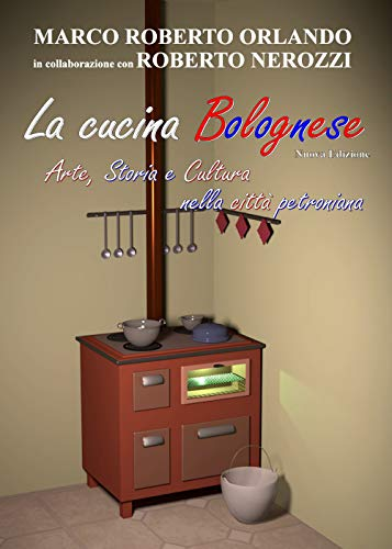 La cucina bolognese. Arte, storia, cultura nella città petroniana