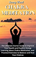 Chakra Meditation: The Ultimate Starter Guide to Improve Your Health and Positive Energy Learning about Chakra Meditation, and Practical Exercises to Balance and Heal Your Chakras