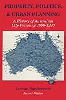Property, Politics, and Urban Planning: A History of Australian City Planning 1890-1990 (History of Australian City Planning, 1890-1990)