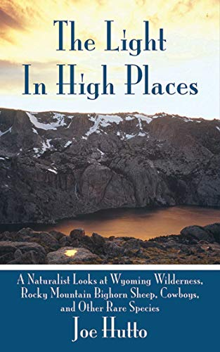 Compare Textbook Prices for The Light In High Places: A Naturalist Looks at Wyoming Wilderness--Rocky Mountain Bighorn Sheep, Cowboys, and Other Rare Species 18 Edition ISBN 9781602397033 by Hutto, Joe