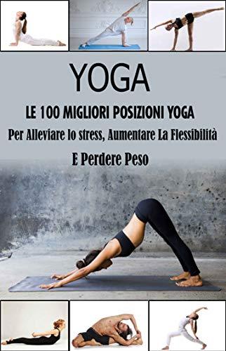 Yoga, Le 100 Migliori Posizioni : Per Alleviare lo Stress, Aumentare la Flessibilità e Perdere Peso